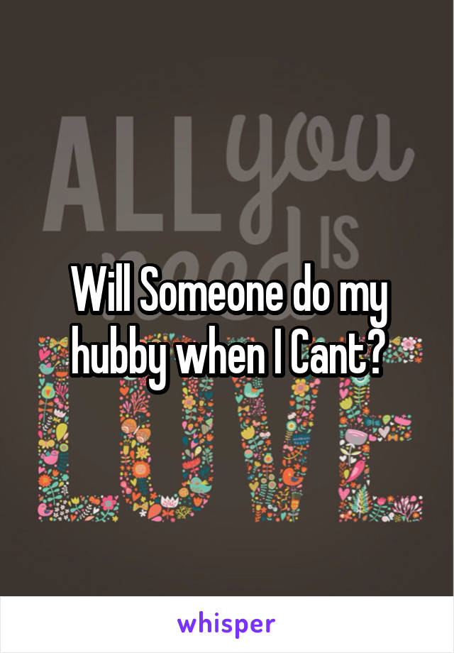 Will Someone do my hubby when I Cant?