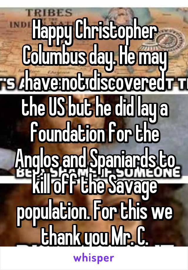 Happy Christopher Columbus day. He may have not discovered the US but he did lay a foundation for the Anglos and Spaniards to kill off the Savage population. For this we thank you Mr. C.