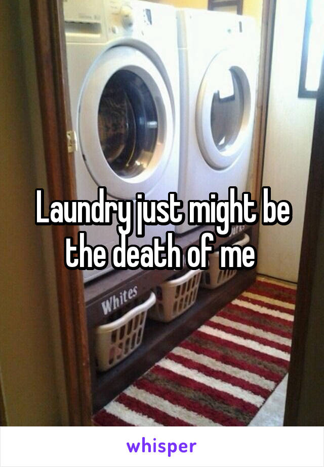 Laundry just might be the death of me