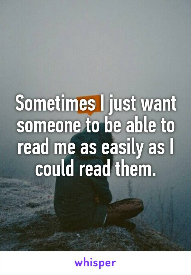 Sometimes I just want someone to be able to read me as easily as I could read them.