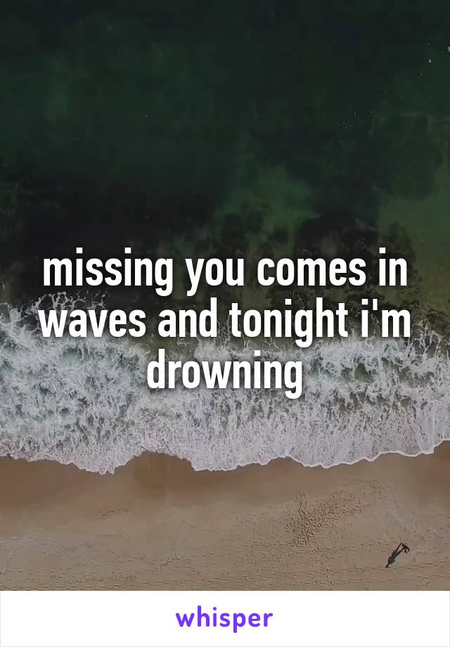 missing you comes in waves and tonight i'm drowning