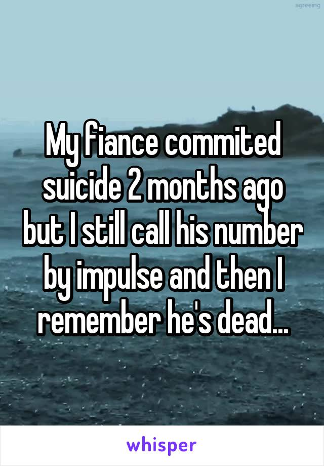 My fiance commited suicide 2 months ago but I still call his number by impulse and then I remember he's dead...