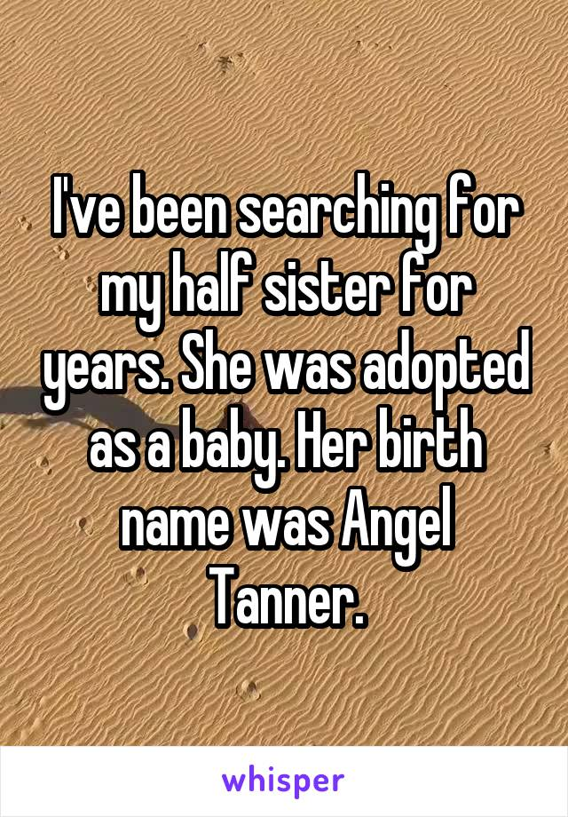 I've been searching for my half sister for years. She was adopted as a baby. Her birth name was Angel Tanner.