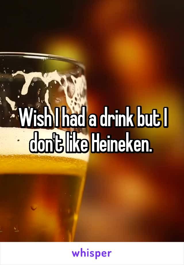 Wish I had a drink but I don't like Heineken.