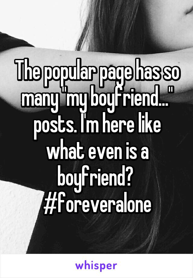 """The popular page has so many """"my boyfriend..."""" posts. I'm here like what even is a boyfriend?  #foreveralone"""