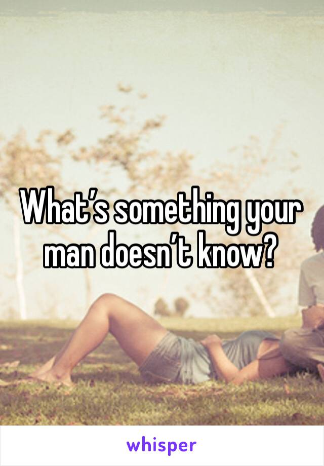 What's something your man doesn't know?