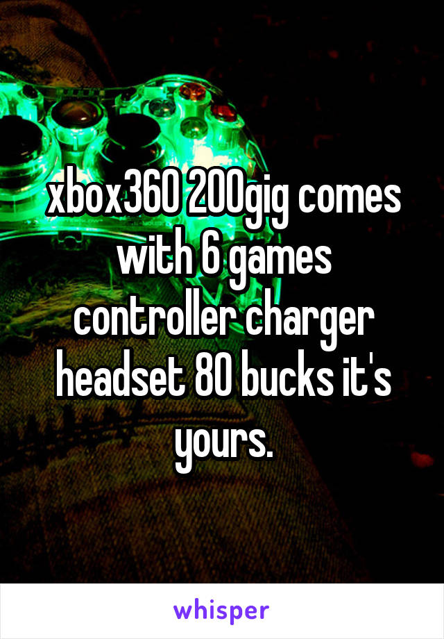 xbox360 200gig comes with 6 games controller charger headset 80 bucks it's yours.