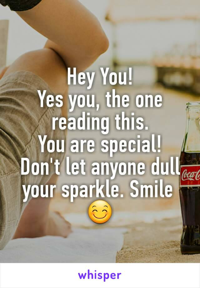 Hey You! Yes you, the one reading this. You are special! Don't let anyone dull your sparkle. Smile  😊