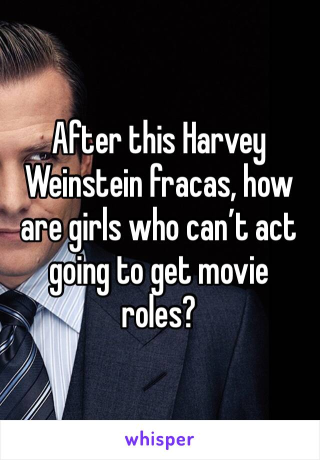 After this Harvey Weinstein fracas, how are girls who can't act going to get movie roles?