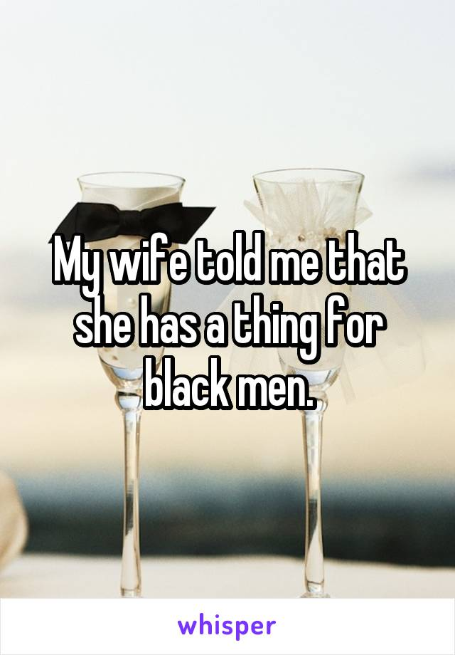 My wife told me that she has a thing for black men.