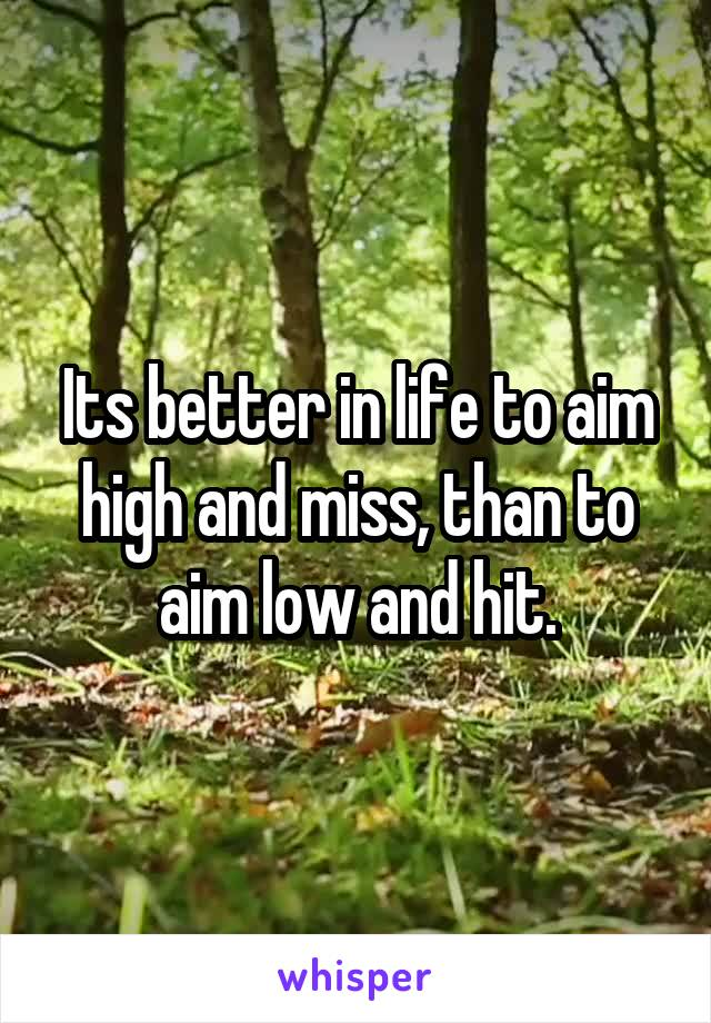 Its better in life to aim high and miss, than to aim low and hit.