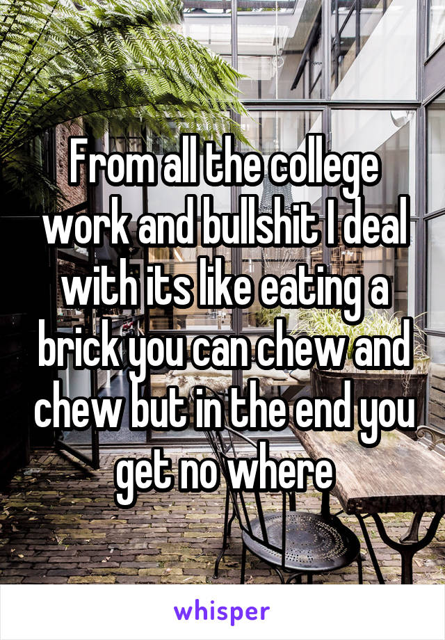 From all the college work and bullshit I deal with its like eating a brick you can chew and chew but in the end you get no where
