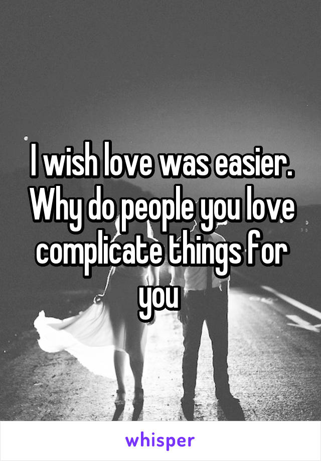 I wish love was easier. Why do people you love complicate things for you