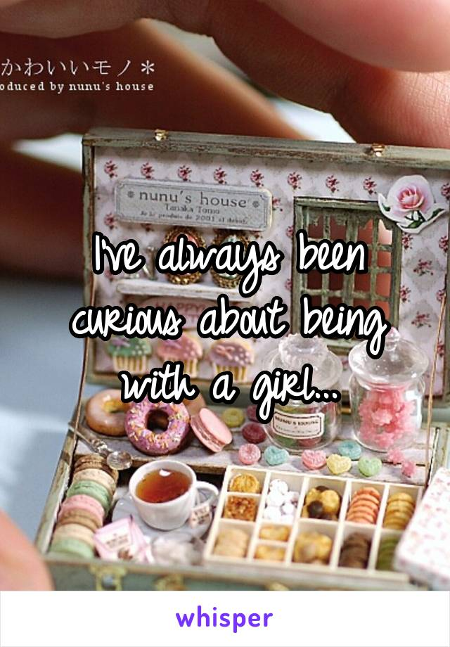 I've always been curious about being with a girl...