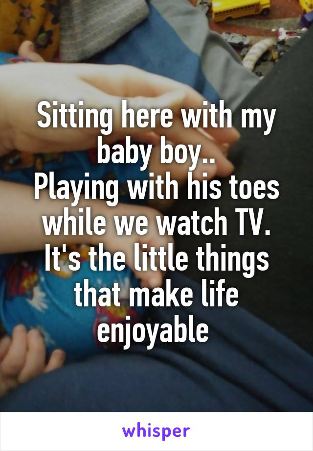 Sitting here with my baby boy.. Playing with his toes while we watch TV. It's the little things that make life enjoyable