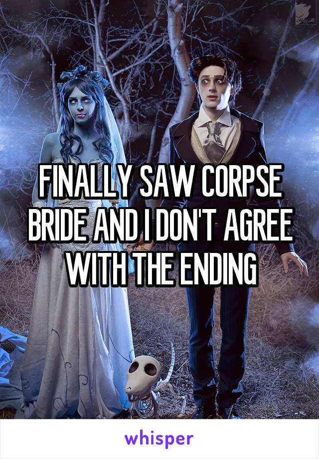 FINALLY SAW CORPSE BRIDE AND I DON'T AGREE WITH THE ENDING