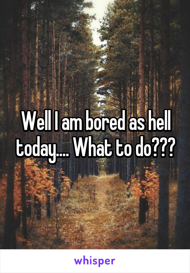 Well I am bored as hell today.... What to do???