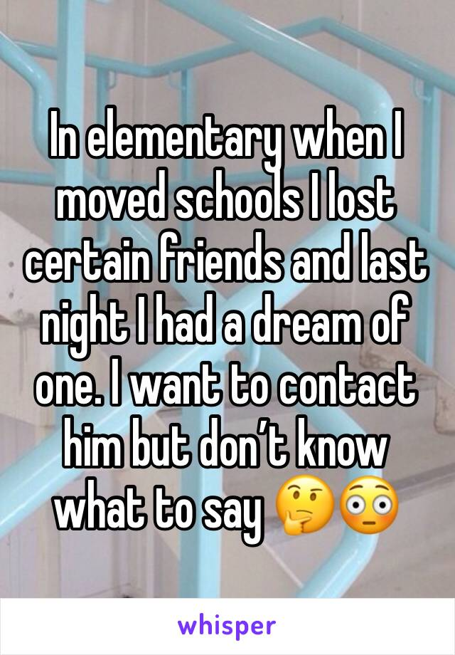 In elementary when I moved schools I lost certain friends and last night I had a dream of one. I want to contact him but don't know what to say 🤔😳
