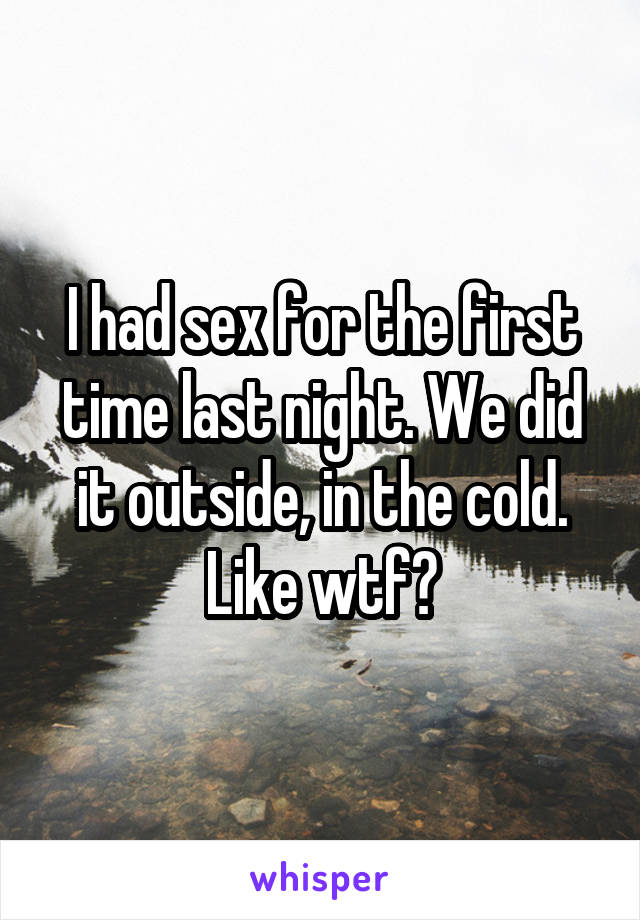 I had sex for the first time last night. We did it outside, in the cold. Like wtf?