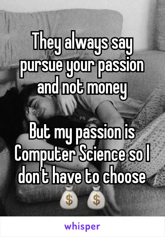 They always say pursue your passion and not money  But my passion is Computer Science so I don't have to choose 💰💰