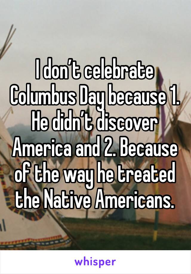 I don't celebrate Columbus Day because 1. He didn't discover America and 2. Because of the way he treated the Native Americans.