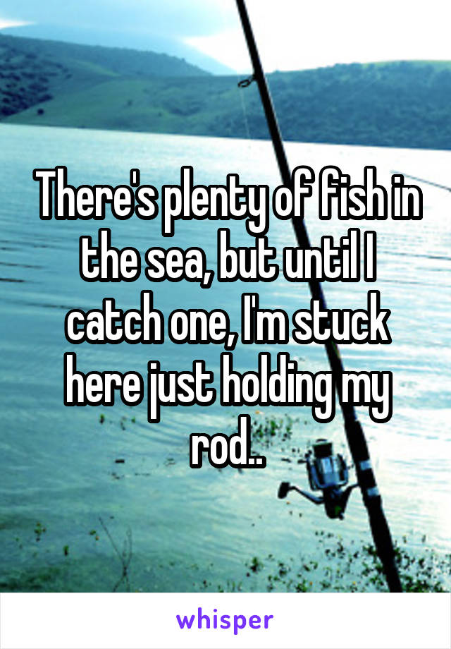 There's plenty of fish in the sea, but until I catch one, I'm stuck here just holding my rod..