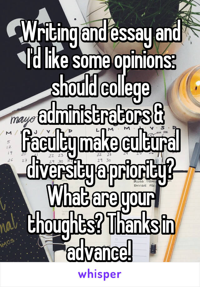 Writing and essay and I'd like some opinions: should college administrators & faculty make cultural diversity a priority? What are your thoughts? Thanks in advance!