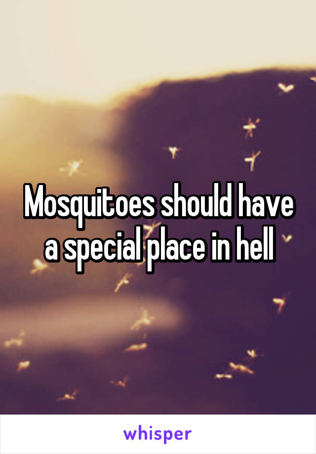 Mosquitoes should have a special place in hell