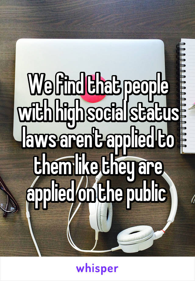 We find that people with high social status laws aren't applied to them like they are applied on the public