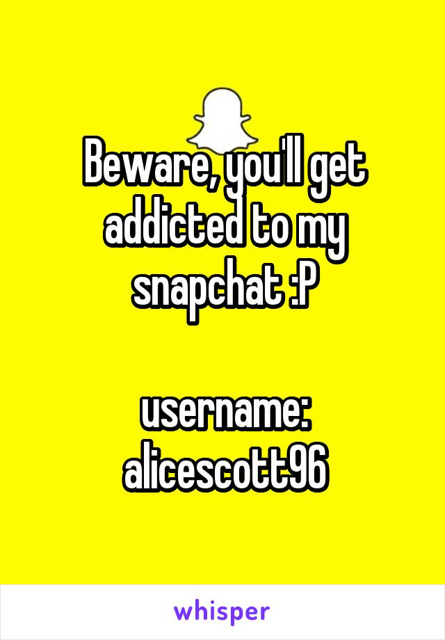 Beware, you'll get addicted to my snapchat :P  username: alicescott96