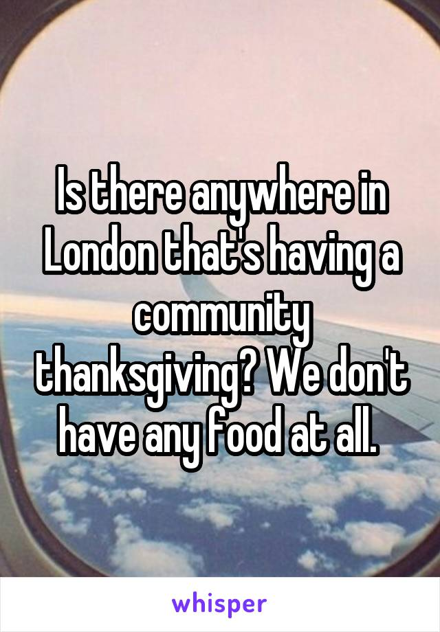 Is there anywhere in London that's having a community thanksgiving? We don't have any food at all.