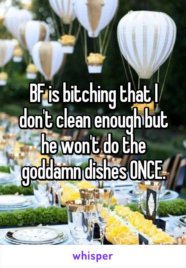 BF is bitching that I don't clean enough but he won't do the goddamn dishes ONCE.