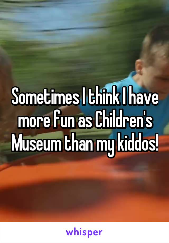 Sometimes I think I have more fun as Children's Museum than my kiddos!