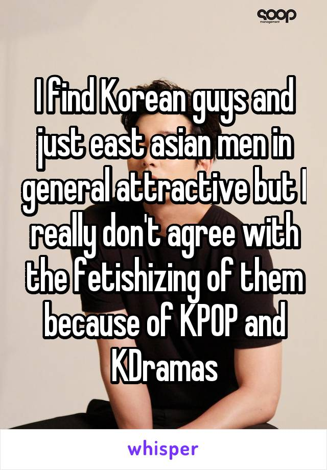 I find Korean guys and just east asian men in general attractive but I really don't agree with the fetishizing of them because of KPOP and KDramas