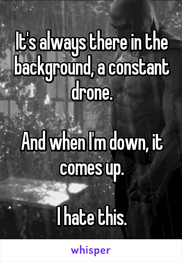 It's always there in the background, a constant drone.  And when I'm down, it comes up.  I hate this.