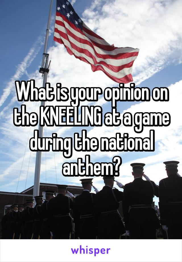 What is your opinion on the KNEELING at a game during the national anthem?