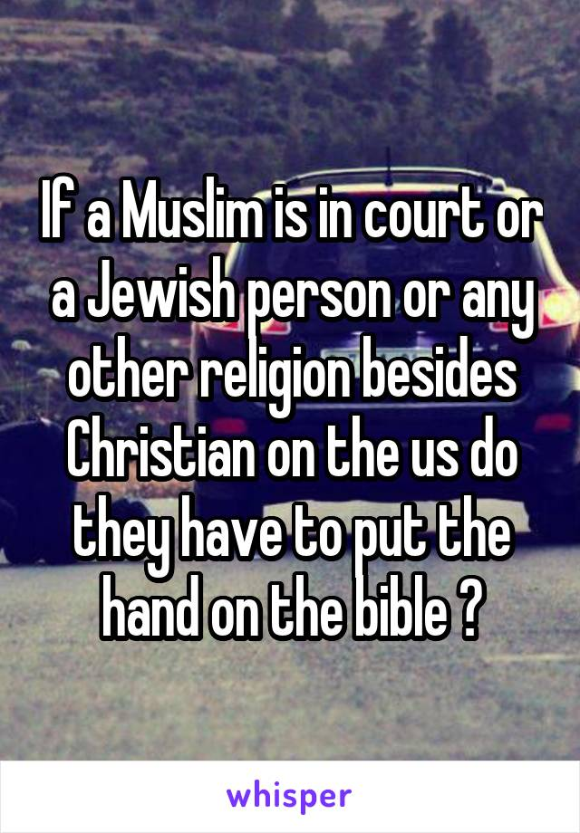 If a Muslim is in court or a Jewish person or any other religion besides Christian on the us do they have to put the hand on the bible ?