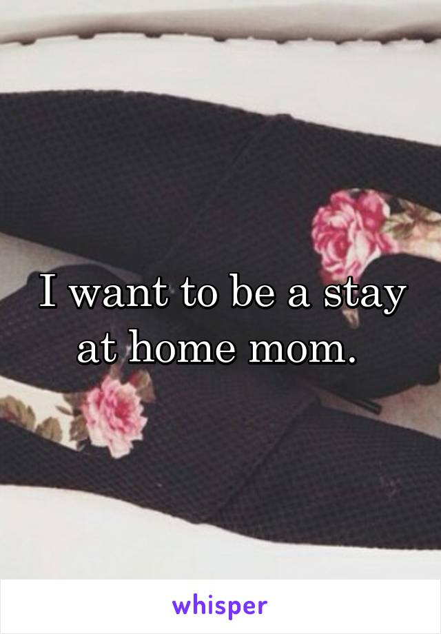 I want to be a stay at home mom.