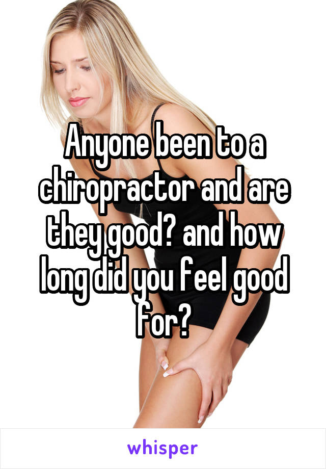 Anyone been to a chiropractor and are they good? and how long did you feel good for?