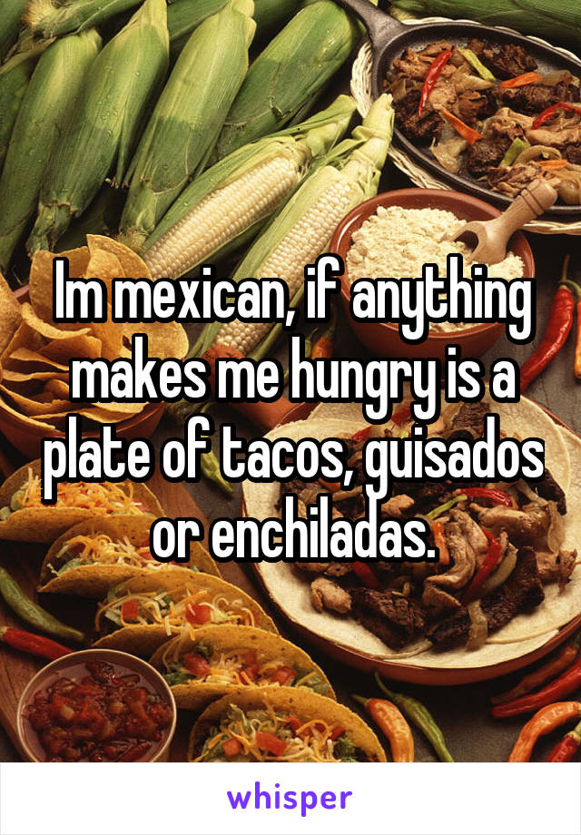 Im mexican, if anything makes me hungry is a plate of tacos, guisados or enchiladas.