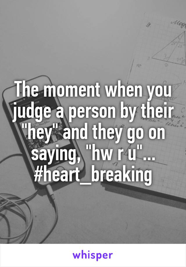 "The moment when you judge a person by their ""hey"" and they go on saying, ""hw r u""... #heart_breaking"