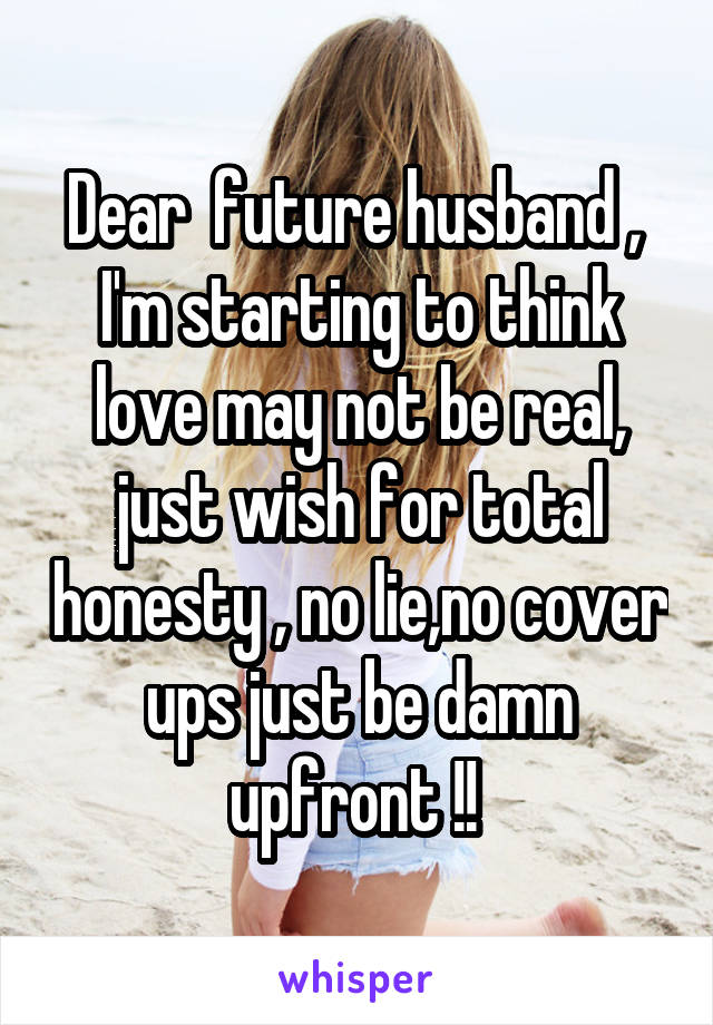 Dear  future husband ,  I'm starting to think love may not be real, just wish for total honesty , no lie,no cover ups just be damn upfront !!