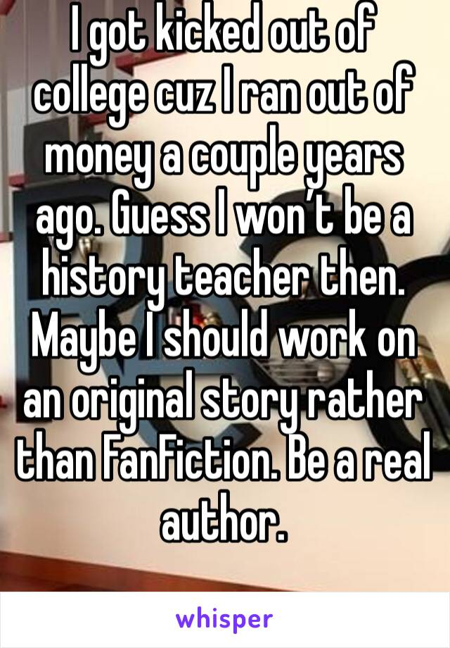 I got kicked out of college cuz I ran out of money a couple years ago. Guess I won't be a history teacher then. Maybe I should work on an original story rather than FanFiction. Be a real author.