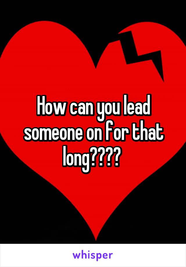 How can you lead someone on for that long????