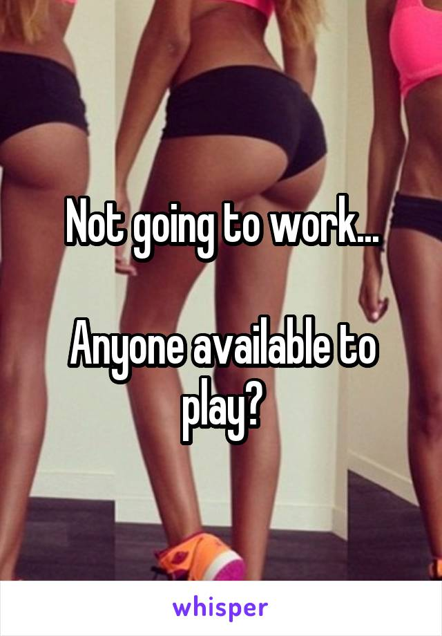 Not going to work...  Anyone available to play?
