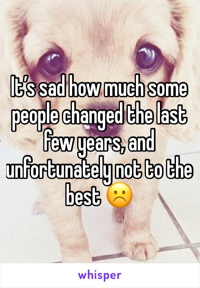 It's sad how much some people changed the last few years, and unfortunately not to the best ☹️