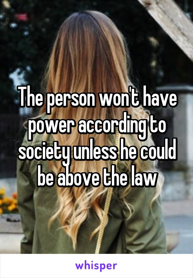 The person won't have power according to society unless he could be above the law