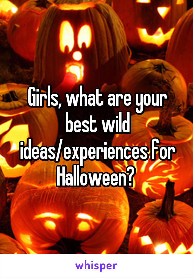 Girls, what are your best wild ideas/experiences for Halloween?