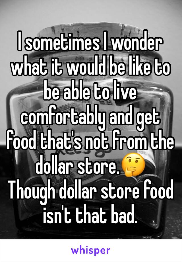 I sometimes I wonder what it would be like to be able to live comfortably and get food that's not from the dollar store.🤔 Though dollar store food isn't that bad.