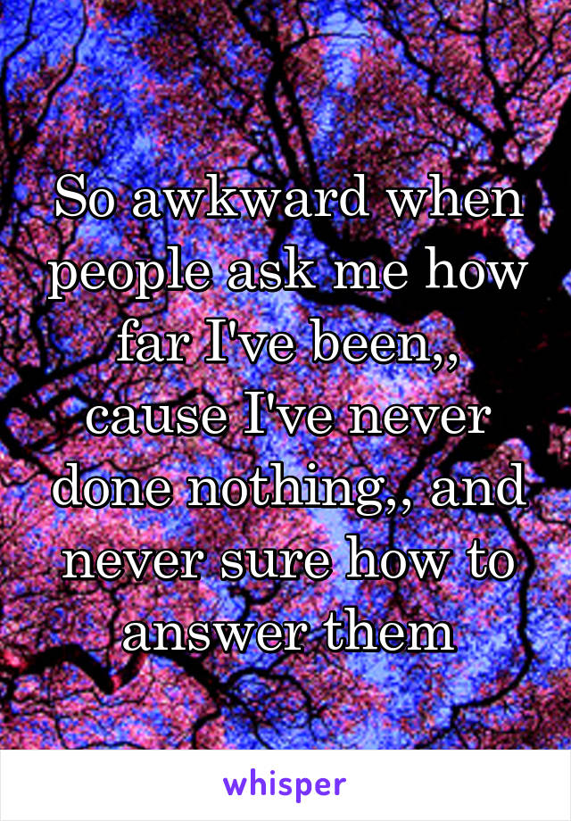 So awkward when people ask me how far I've been,, cause I've never done nothing,, and never sure how to answer them